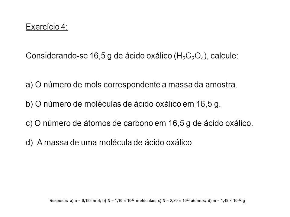 Exercício 4: Considerando-se 16,5 g de ácido oxálico (H 2 C 2 O 4 ), calcule: a) O número de mols correspondente a massa da amostra. b) O número de mo