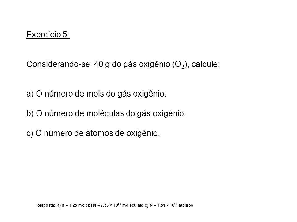 Exercício 5: Considerando-se 40 g do gás oxigênio (O 2 ), calcule: a) O número de mols do gás oxigênio. b) O número de moléculas do gás oxigênio. c) O