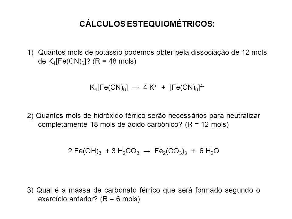 CÁLCULOS ESTEQUIOMÉTRICOS: 1)Quantos mols de potássio podemos obter pela dissociação de 12 mols de K 4 [Fe(CN) 6 ]? (R = 48 mols) K 4 [Fe(CN) 6 ] 4 K