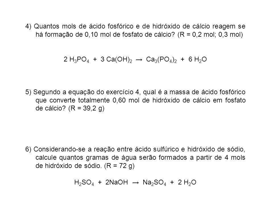 4) Quantos mols de ácido fosfórico e de hidróxido de cálcio reagem se há formação de 0,10 mol de fosfato de cálcio? (R = 0,2 mol; 0,3 mol) 2 H 3 PO 4