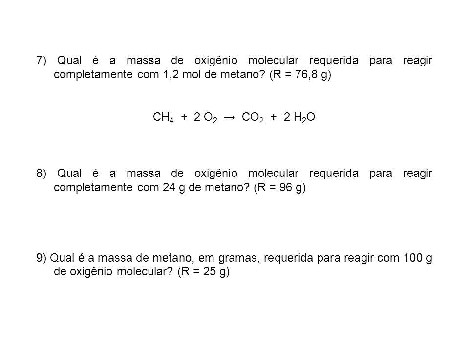 7) Qual é a massa de oxigênio molecular requerida para reagir completamente com 1,2 mol de metano? (R = 76,8 g) CH 4 + 2 O 2 CO 2 + 2 H 2 O 8) Qual é