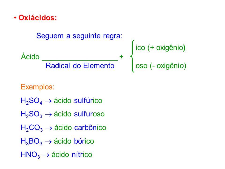 Oxiácidos: Seguem a seguinte regra: ico (+ oxigênio) Ácido __________________ + Radical do Elemento oso (- oxigênio) Exemplos: H 2 SO 4 ácido sulfúric