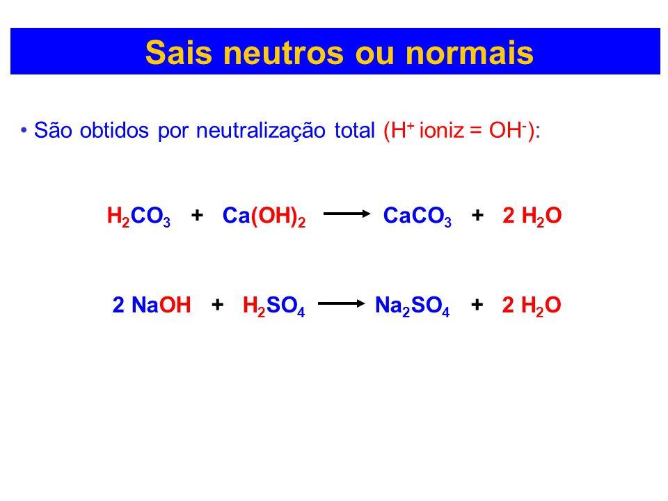 Sais neutros ou normais São obtidos por neutralização total (H + ioniz = OH - ): H 2 CO 3 + Ca(OH) 2 CaCO 3 + 2 H 2 O 2 NaOH + H 2 SO 4 Na 2 SO 4 + 2