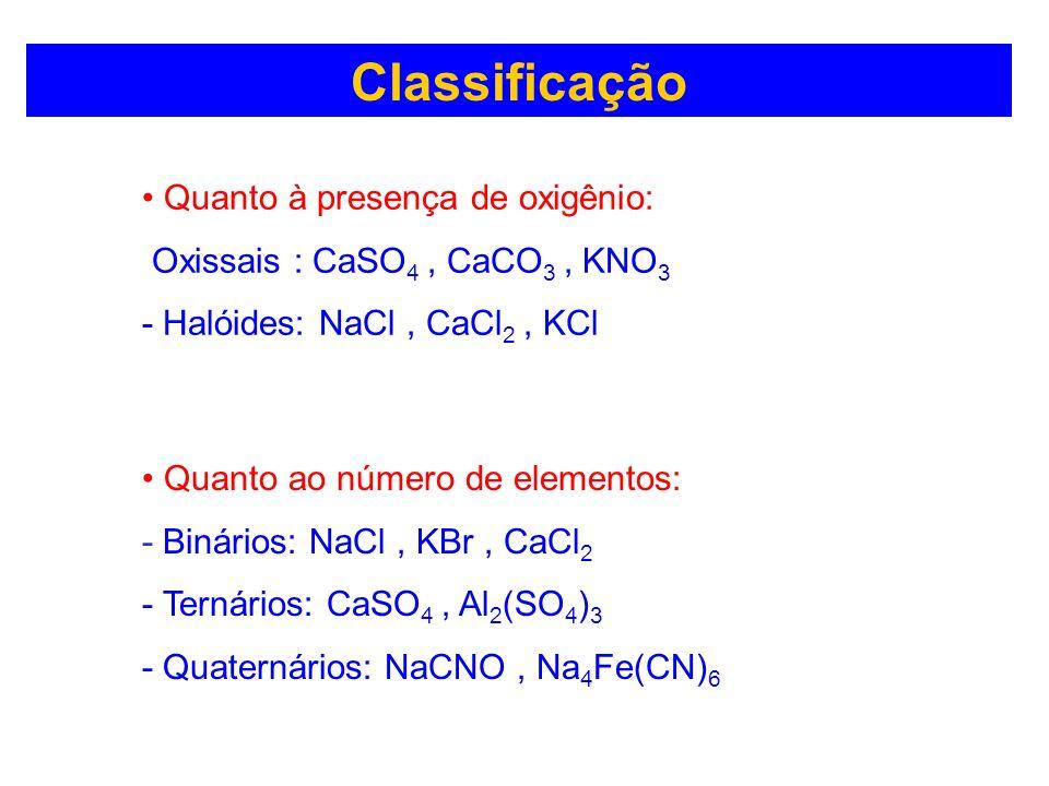 Classificação Quanto à presença de oxigênio: Oxissais : CaSO 4, CaCO 3, KNO 3 - Halóides: NaCl, CaCl 2, KCl Quanto ao número de elementos: - Binários: