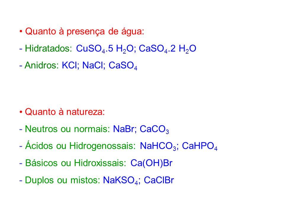 Quanto à presença de água: - Hidratados: CuSO 4.5 H 2 O; CaSO 4.2 H 2 O - Anidros: KCl; NaCl; CaSO 4 Quanto à natureza: - Neutros ou normais: NaBr; Ca