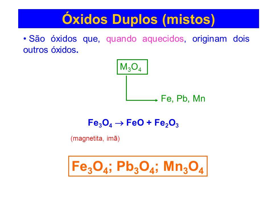 Óxidos Duplos (mistos) São óxidos que, quando aquecidos, originam dois outros óxidos. M3O4M3O4 Fe, Pb, Mn Fe 3 O 4 ; Pb 3 O 4 ; Mn 3 O 4 Fe 3 O 4 FeO