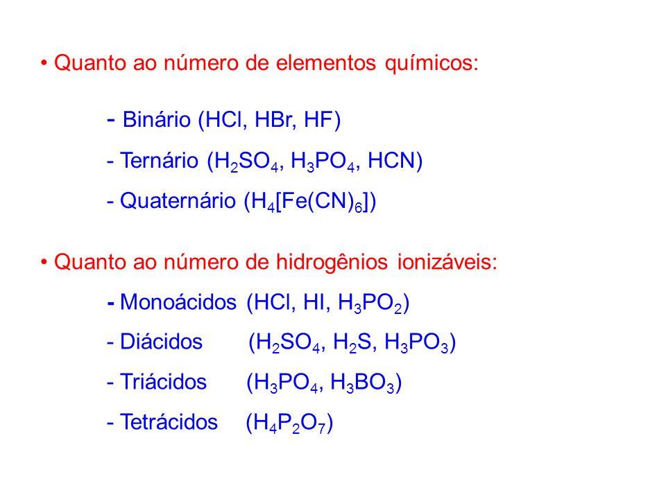 Quanto ao número de elementos químicos: - Binário (HCl, HBr, HF) - Ternário (H 2 SO 4, H 3 PO 4, HCN) - Quaternário (H 4 [Fe(CN) 6 ]) Quanto ao número
