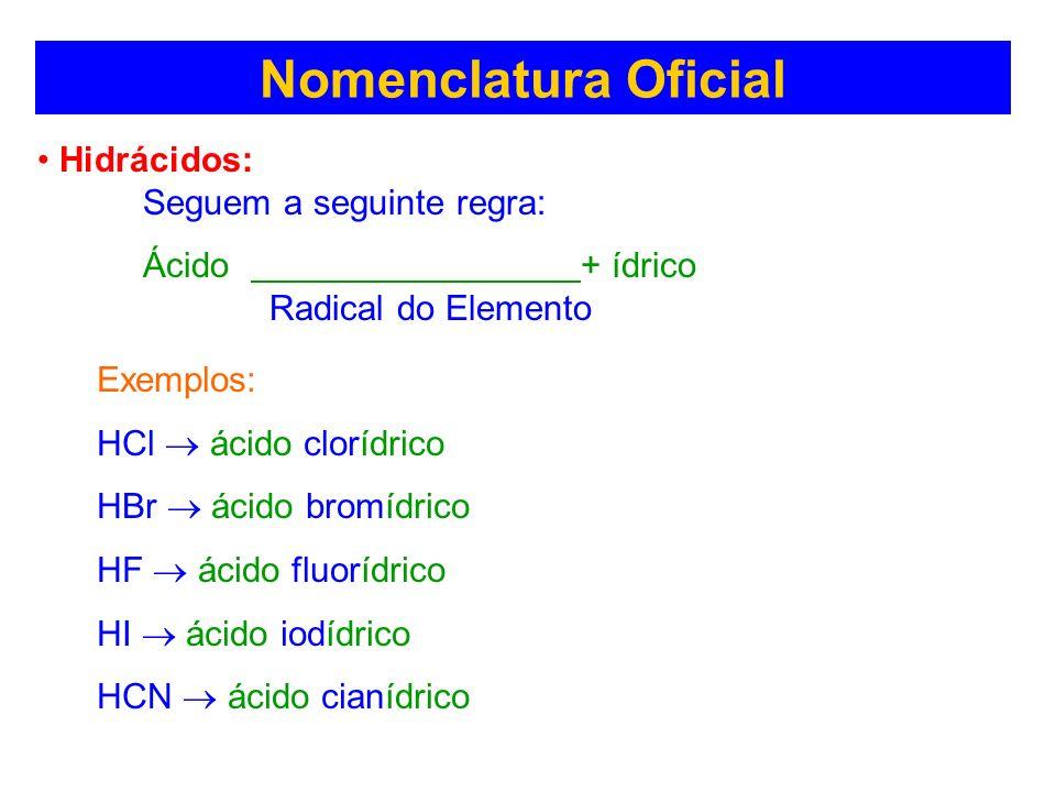Nomenclatura Oficial Hidrácidos: Seguem a seguinte regra: Ácido + ídrico Radical do Elemento Exemplos: HCl ácido clorídrico HBr ácido bromídrico HF ác