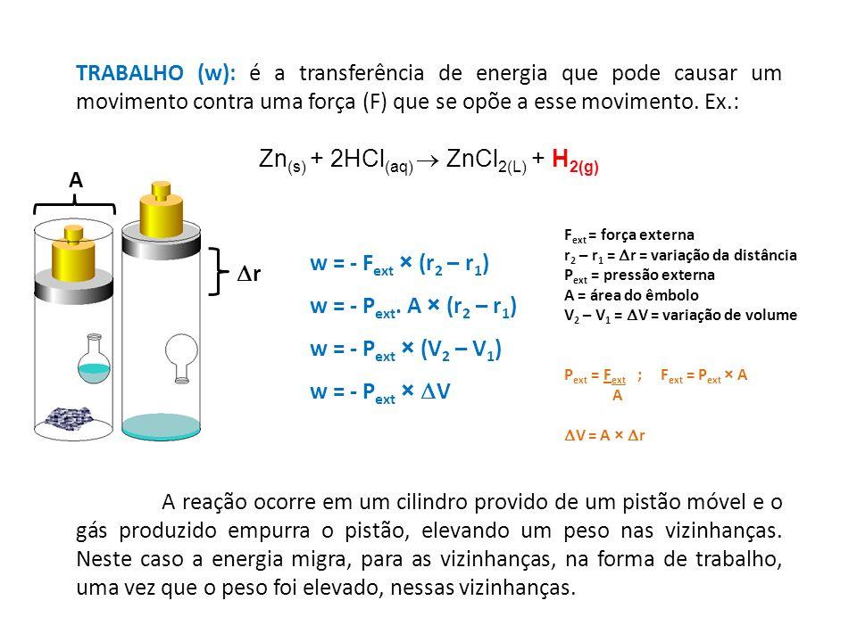 TRABALHO (w): é a transferência de energia que pode causar um movimento contra uma força (F) que se opõe a esse movimento. Ex.: Zn (s) + 2HCl (aq) ZnC