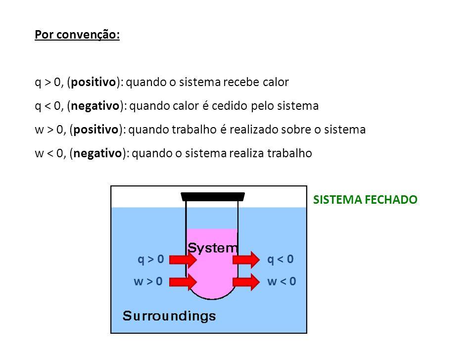 Por convenção: q > 0, (positivo): quando o sistema recebe calor q < 0, (negativo): quando calor é cedido pelo sistema w > 0, (positivo): quando trabal