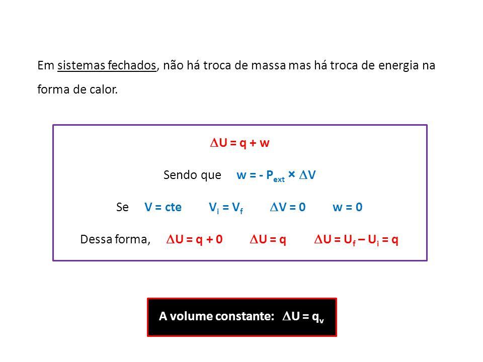 Em sistemas fechados, não há troca de massa mas há troca de energia na forma de calor. U = q + w Sendo que w = - P ext × V Se V = cte V i = V f V = 0