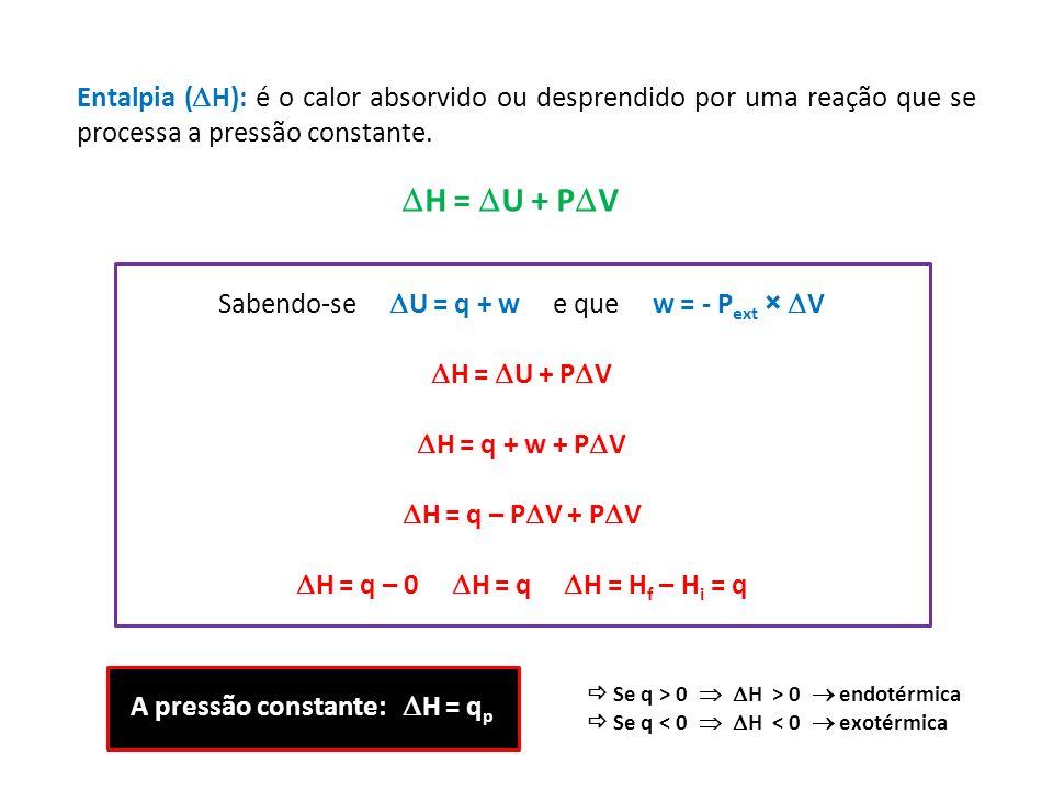 Sabendo-se U = q + w e que w = - P ext × V H = U + P V H = q + w + P V H = q – P V + P V H = q – 0 H = q H = H f – H i = q Entalpia ( H): é o calor ab