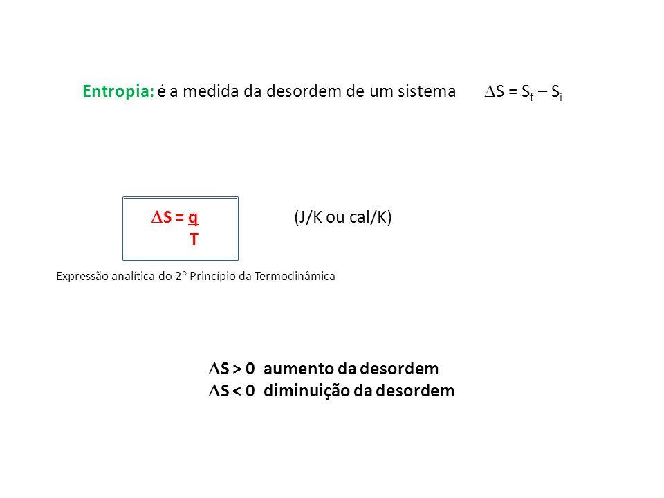 Entropia: é a medida da desordem de um sistema S = S f – S i S = q (J/K ou cal/K) T S > 0 aumento da desordem S < 0 diminuição da desordem Expressão a