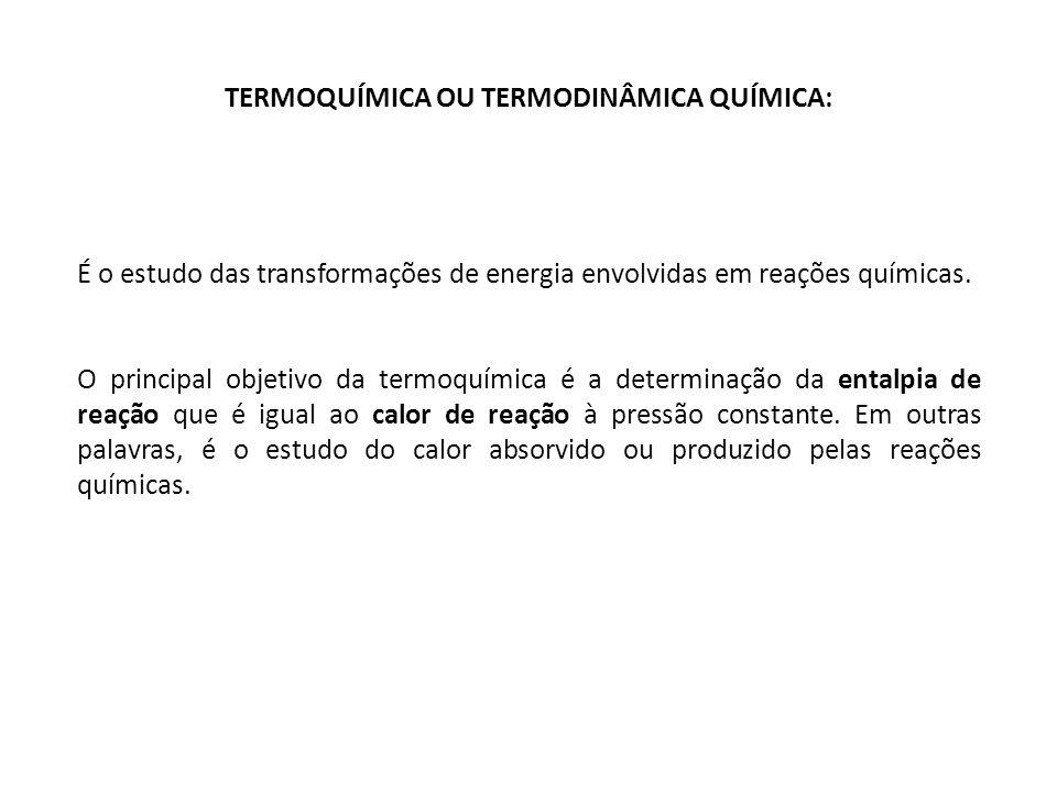 TERMOQUÍMICA OU TERMODINÂMICA QUÍMICA: É o estudo das transformações de energia envolvidas em reações químicas. O principal objetivo da termoquímica é