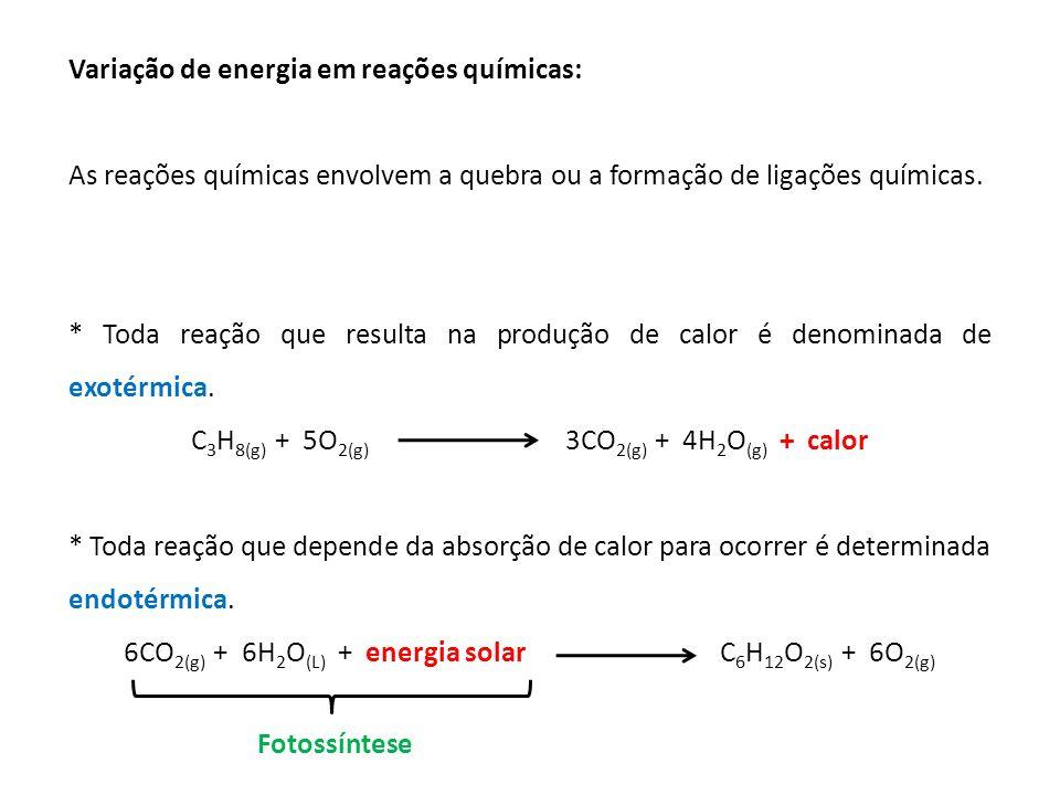 Variação de energia em reações químicas: As reações químicas envolvem a quebra ou a formação de ligações químicas. * Toda reação que resulta na produç