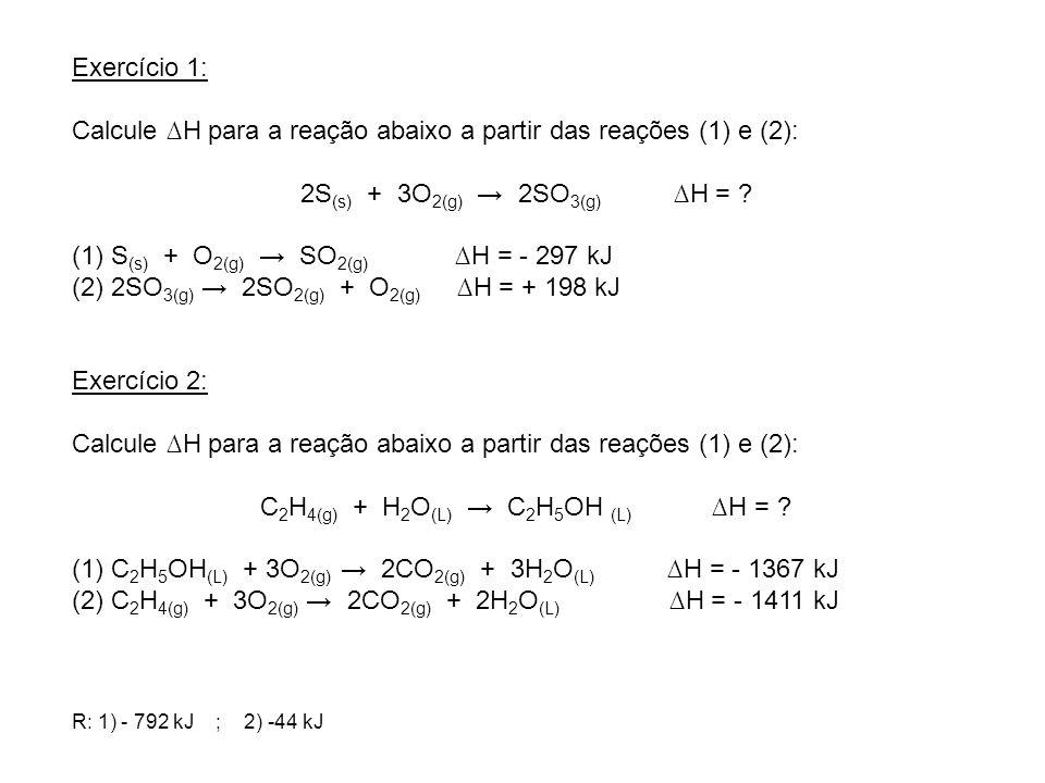 Exercício 1: Calcule H para a reação abaixo a partir das reações (1) e (2): 2S (s) + 3O 2(g) 2SO 3(g) H = ? (1) S (s) + O 2(g) SO 2(g) H = - 297 kJ (2
