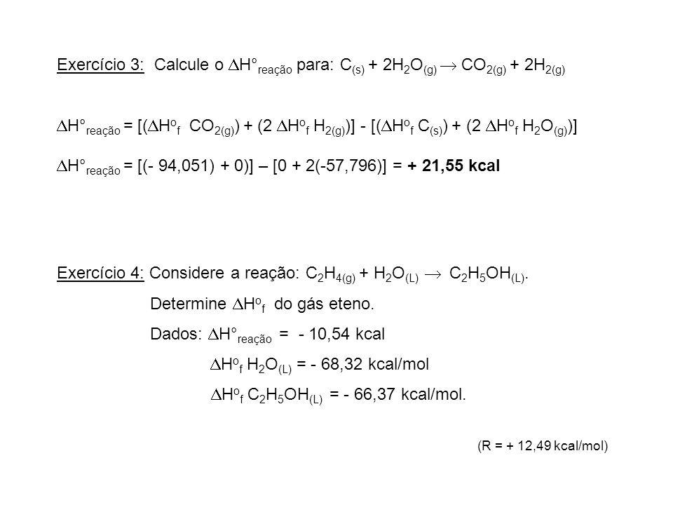 Exercício 3: Calcule o H° reação para: C (s) + 2H 2 O (g) CO 2(g) + 2H 2(g) H° reação = [( H o f CO 2(g) ) + (2 H o f H 2(g) )] - [( H o f C (s) ) + (
