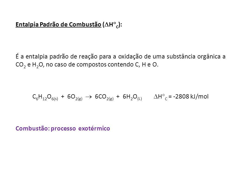 Entalpia Padrão de Combustão ( H C ): É a entalpia padrão de reação para a oxidação de uma substância orgânica a CO 2 e H 2 O, no caso de compostos co