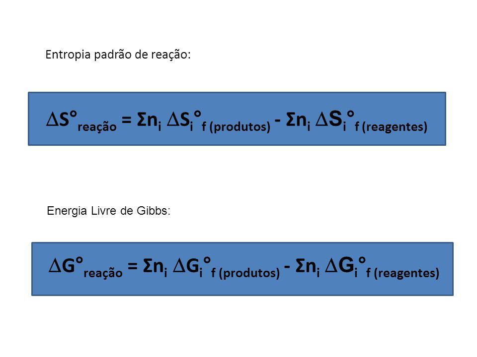 S° reação = Σn i S i ° f (produtos) - Σn i S i ° f (reagentes) Entropia padrão de reação: G° reação = Σn i G i ° f (produtos) - Σn i G i ° f (reagente