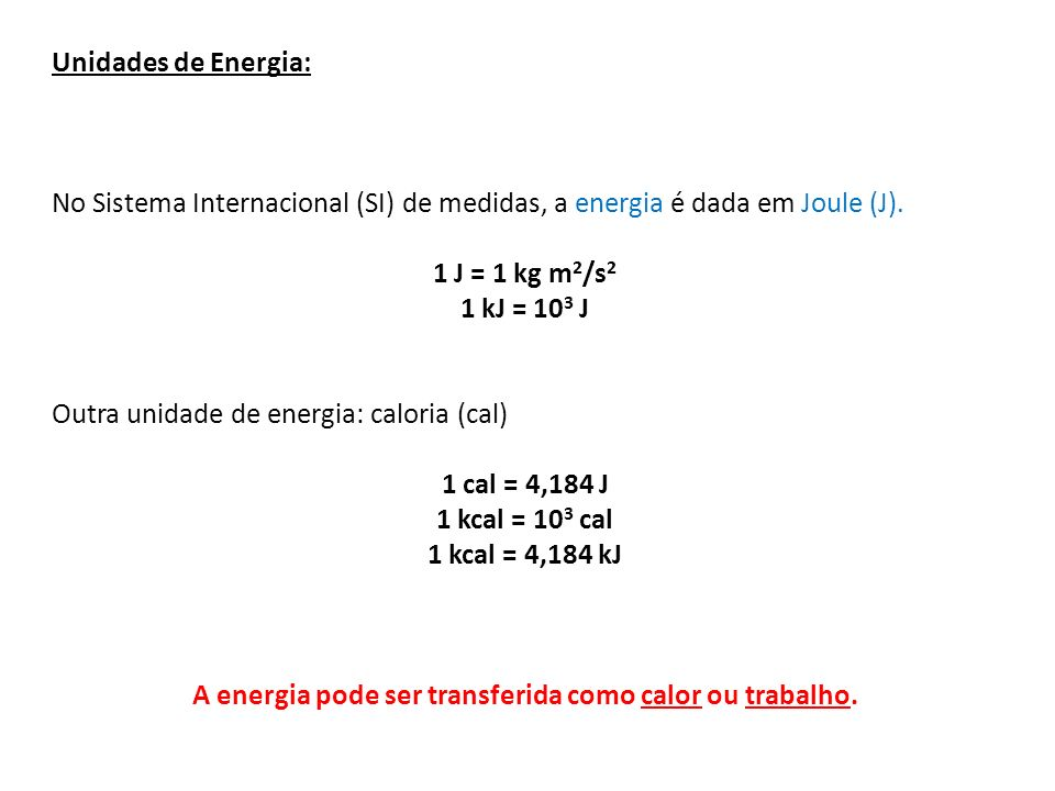 Unidades de Energia: No Sistema Internacional (SI) de medidas, a energia é dada em Joule (J). 1 J = 1 kg m 2 /s 2 1 kJ = 10 3 J Outra unidade de energ