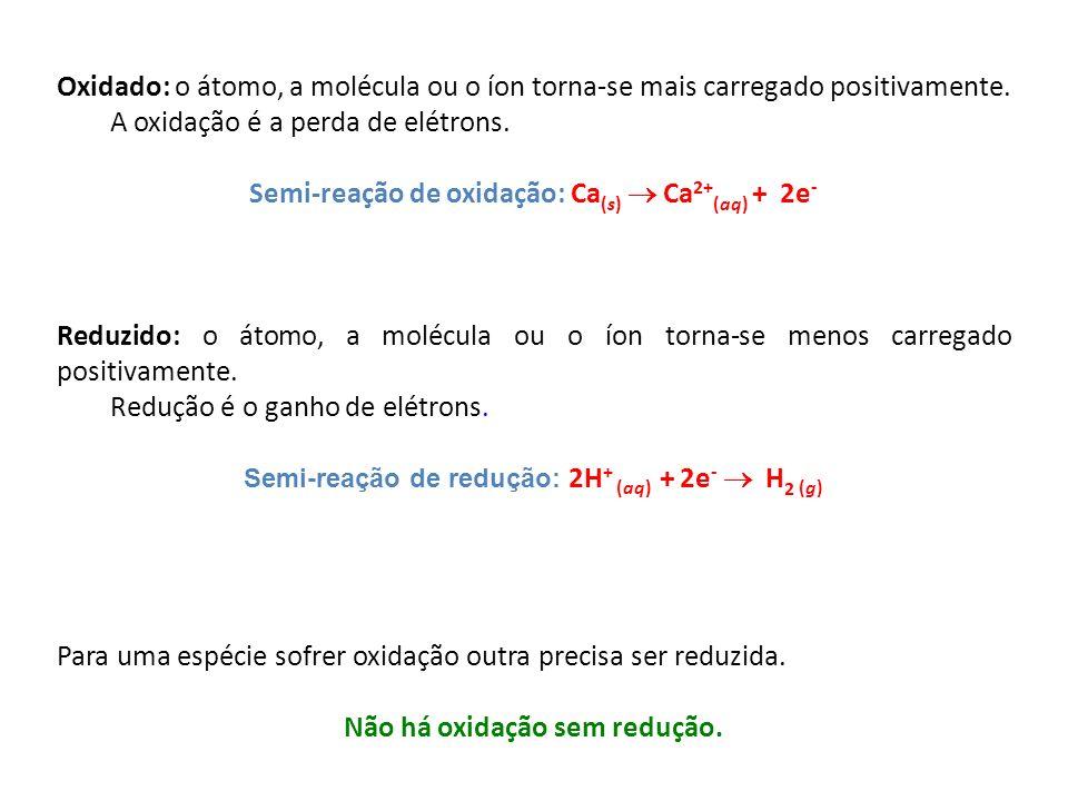 Oxidado: o átomo, a molécula ou o íon torna-se mais carregado positivamente. A oxidação é a perda de elétrons. Semi-reação de oxidação: Ca (s) Ca 2+ (