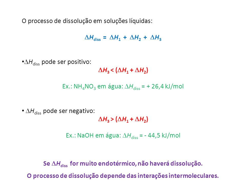 O processo de dissolução em soluções líquidas: H diss = H 1 + H 2 + H 3 H diss pode ser positivo: H 3 < ( H 1 + H 2 ) Ex.: NH 4 NO 3 em água: H diss = + 26,4 kJ/mol H diss pode ser negativo: H 3 > ( H 1 + H 2 ) Ex.: NaOH em água: H diss = - 44,5 kJ/mol Se H diss for muito endotérmico, não haverá dissolução.