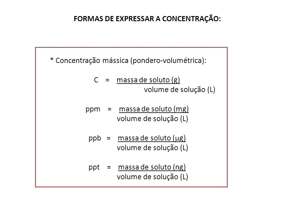FORMAS DE EXPRESSAR A CONCENTRAÇÃO: * Concentração mássica (pondero-volumétrica): C = massa de soluto (g) volume de solução (L) ppm = massa de soluto (mg) volume de solução (L) ppb = massa de soluto ( g) volume de solução (L) ppt = massa de soluto (ng) volume de solução (L)