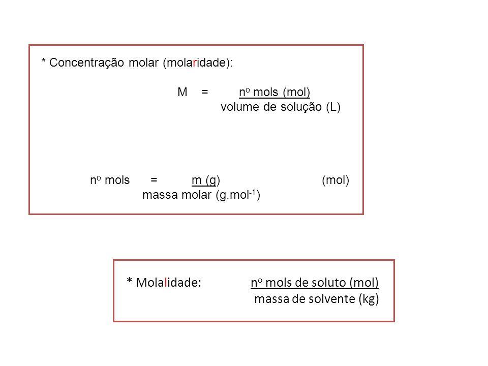 * Concentração molar (molaridade): M = n o mols (mol) volume de solução (L) n o mols = m (g) (mol) massa molar (g.mol -1 ) * Molalidade: n o mols de s
