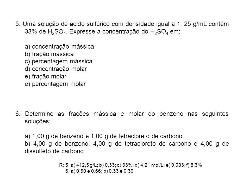 5. Uma solução de ácido sulfúrico com densidade igual a 1, 25 g/mL contém 33% de H 2 SO 4. Expresse a concentração do H 2 SO 4 em: a) concentração más