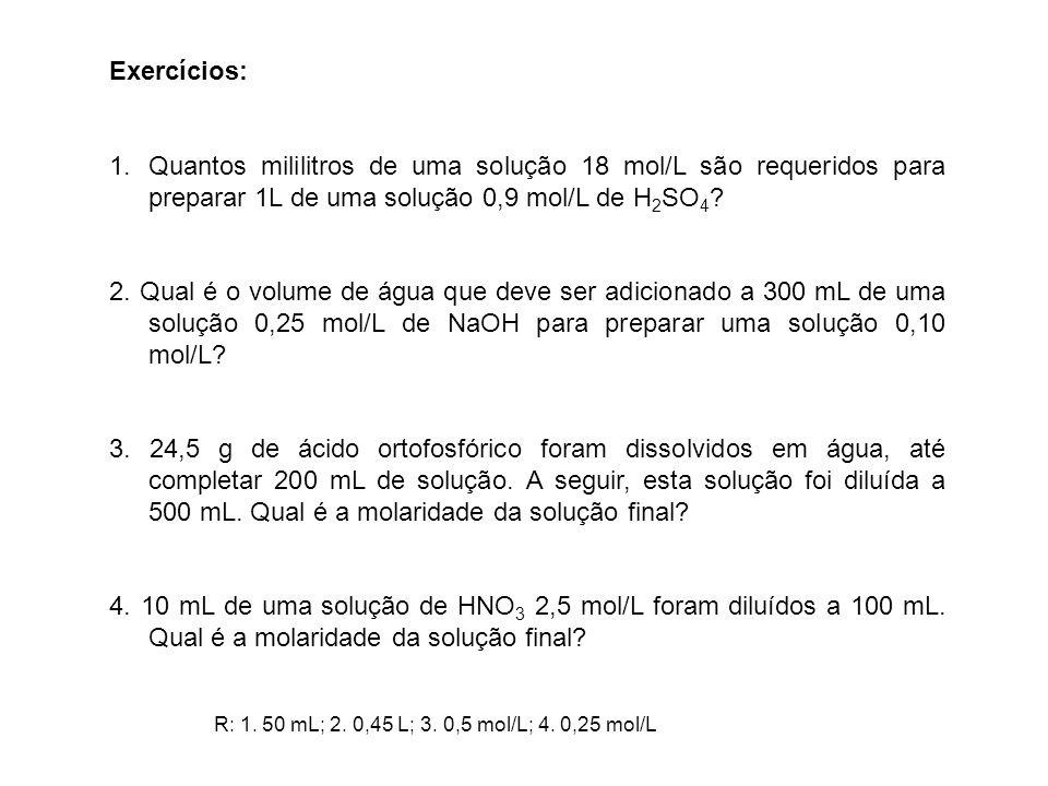 Exercícios: 1.Quantos mililitros de uma solução 18 mol/L são requeridos para preparar 1L de uma solução 0,9 mol/L de H 2 SO 4 ? 2. Qual é o volume de