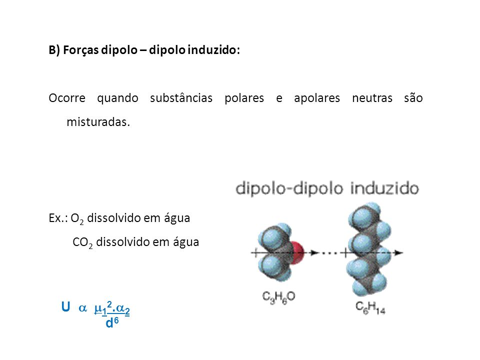 B) Forças dipolo – dipolo induzido: Ocorre quando substâncias polares e apolares neutras são misturadas. Ex.: O 2 dissolvido em água CO 2 dissolvido e