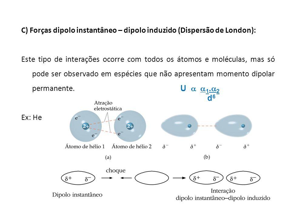 C) Forças dipolo instantâneo – dipolo induzido (Dispersão de London): Este tipo de interações ocorre com todos os átomos e moléculas, mas só pode ser