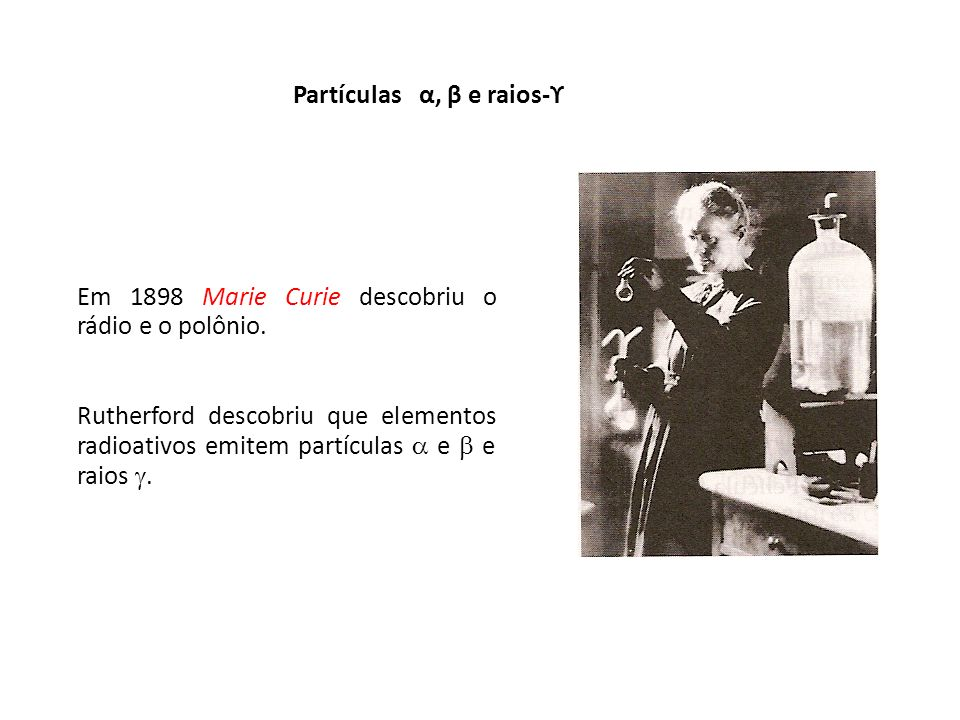Em 1898 Marie Curie descobriu o rádio e o polônio. Rutherford descobriu que elementos radioativos emitem partículas e e raios. Partículas α, β e raios