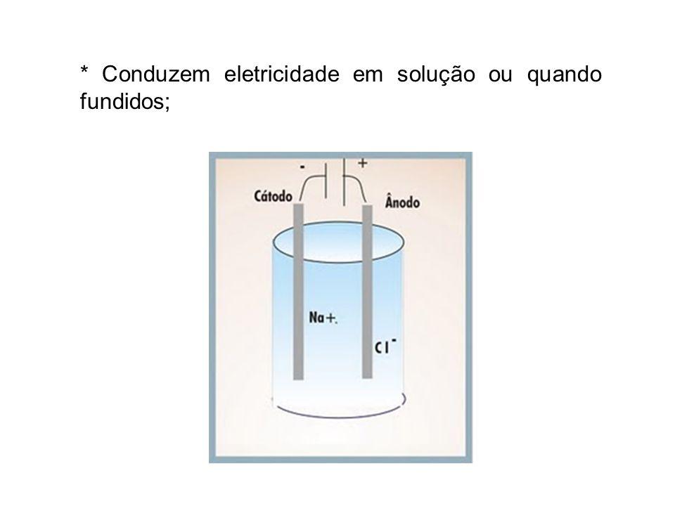 * Conduzem eletricidade em solução ou quando fundidos;