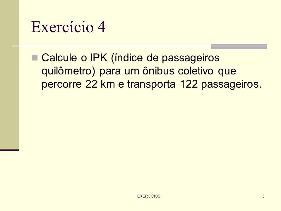 EXERCÍCIOS3 Exercício 4 Calcule o IPK (índice de passageiros quilômetro) para um ônibus coletivo que percorre 22 km e transporta 122 passageiros.