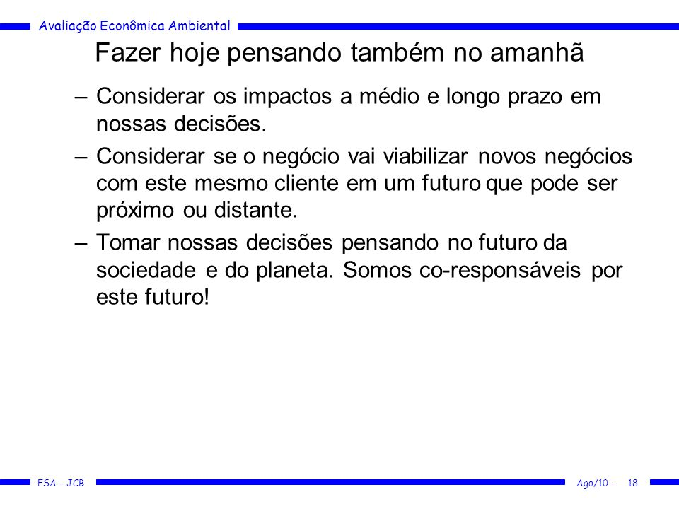 Avaliação Econômica Ambiental FSA – JCB Ago/10 -18 Fazer hoje pensando também no amanhã –Considerar os impactos a médio e longo prazo em nossas decisõ