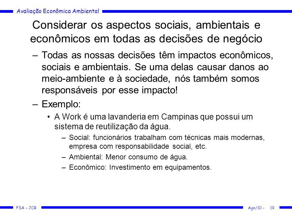 Avaliação Econômica Ambiental FSA – JCB Ago/10 -19 Considerar os aspectos sociais, ambientais e econômicos em todas as decisões de negócio –Todas as n