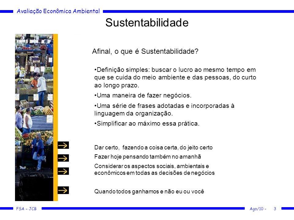 Avaliação Econômica Ambiental FSA – JCB Ago/10 -3 Sustentabilidade Afinal, o que é Sustentabilidade? Definição simples: buscar o lucro ao mesmo tempo