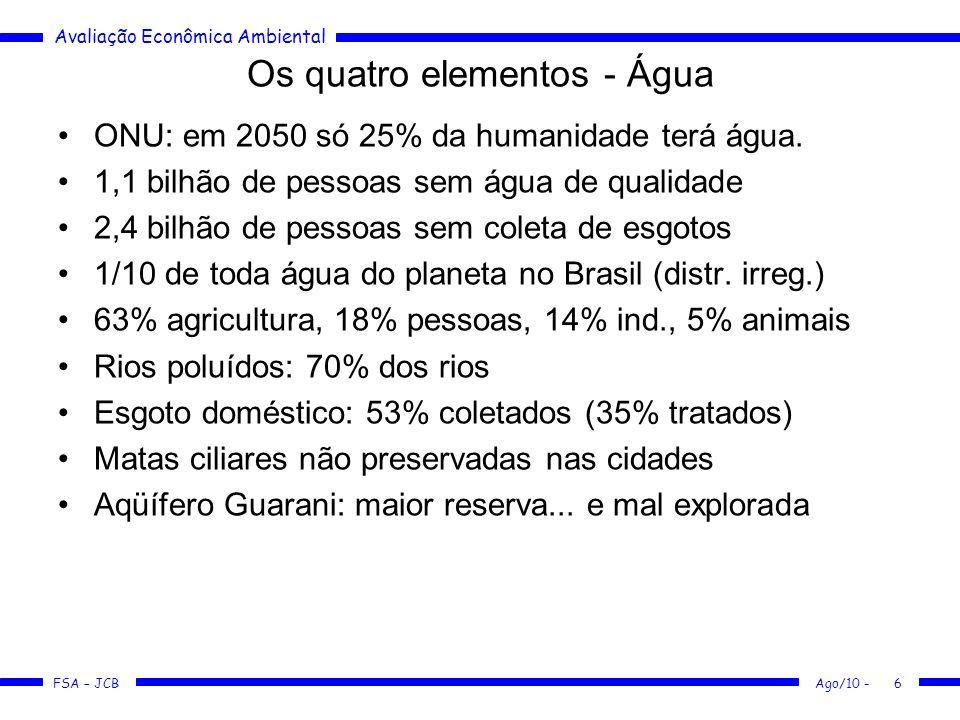Avaliação Econômica Ambiental FSA – JCB Ago/10 -6 Os quatro elementos - Água ONU: em 2050 só 25% da humanidade terá água. 1,1 bilhão de pessoas sem ág