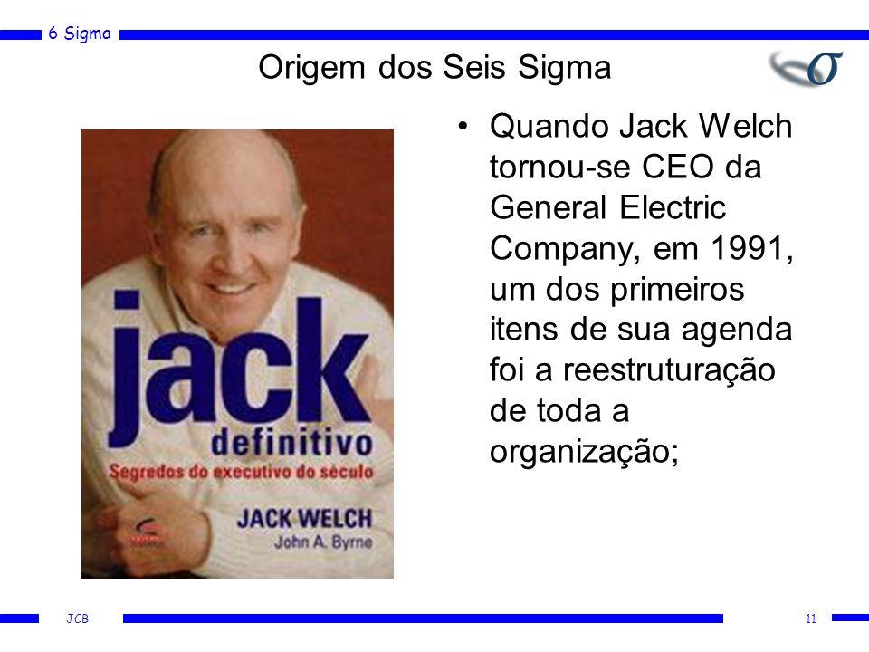 6 Sigma JCB Origem dos Seis Sigma Quando Jack Welch tornou-se CEO da General Electric Company, em 1991, um dos primeiros itens de sua agenda foi a reestruturação de toda a organização; 11