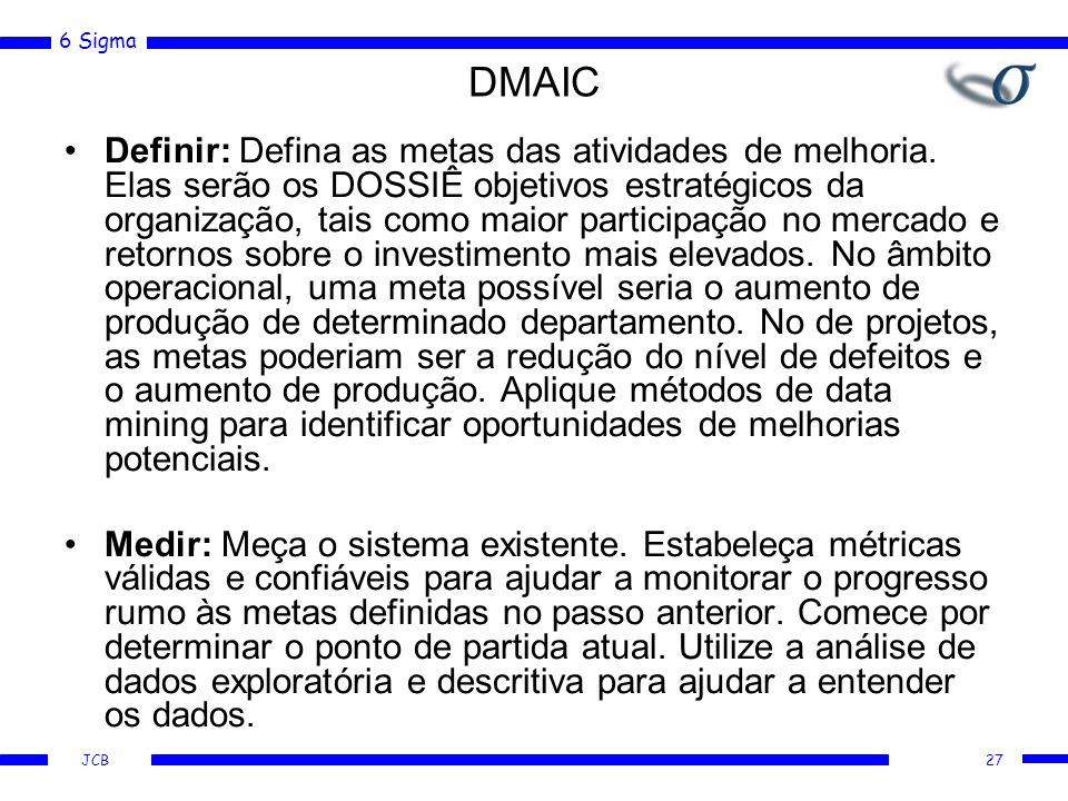 6 Sigma JCB DMAIC Definir: Defina as metas das atividades de melhoria. Elas serão os DOSSIÊ objetivos estratégicos da organização, tais como maior par