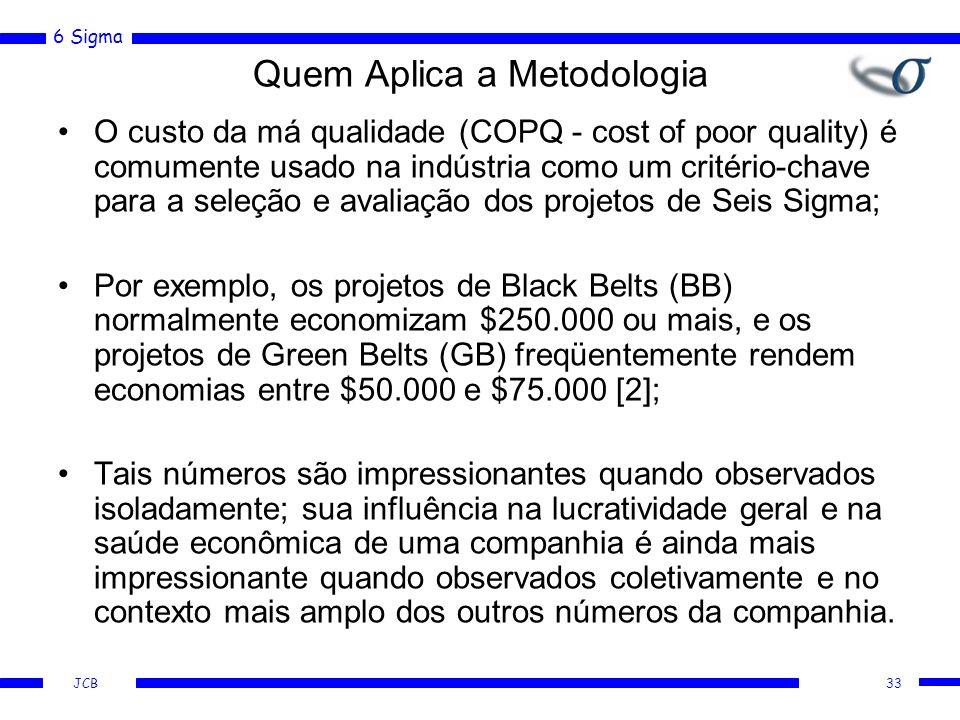 6 Sigma JCB Quem Aplica a Metodologia O custo da má qualidade (COPQ - cost of poor quality) é comumente usado na indústria como um critério-chave para a seleção e avaliação dos projetos de Seis Sigma; Por exemplo, os projetos de Black Belts (BB) normalmente economizam $250.000 ou mais, e os projetos de Green Belts (GB) freqüentemente rendem economias entre $50.000 e $75.000 [2]; Tais números são impressionantes quando observados isoladamente; sua influência na lucratividade geral e na saúde econômica de uma companhia é ainda mais impressionante quando observados coletivamente e no contexto mais amplo dos outros números da companhia.