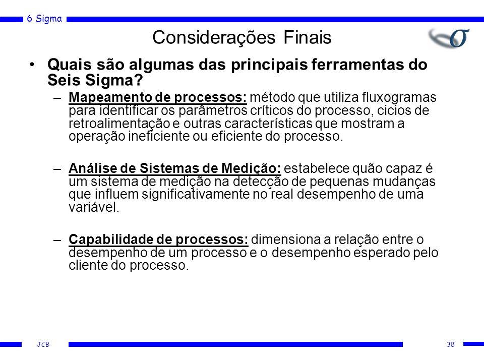 6 Sigma JCB Considerações Finais Quais são algumas das principais ferramentas do Seis Sigma? –Mapeamento de processos: método que utiliza fluxogramas