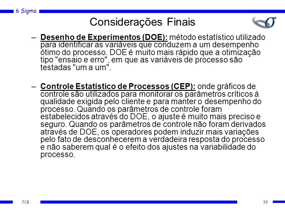 6 Sigma JCB Considerações Finais –Desenho de Experimentos (DOE): método estatístico utilizado para identificar as variáveis que conduzem a um desempenho ótimo do processo.