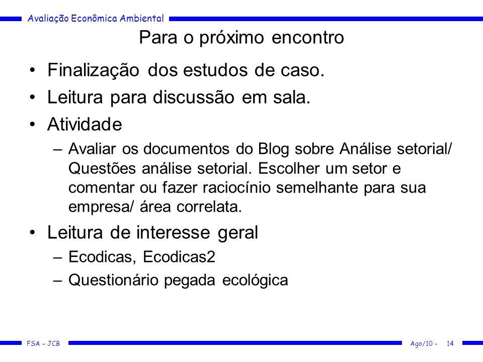 Avaliação Econômica Ambiental FSA – JCB Ago/10 -14 Para o próximo encontro Finalização dos estudos de caso. Leitura para discussão em sala. Atividade