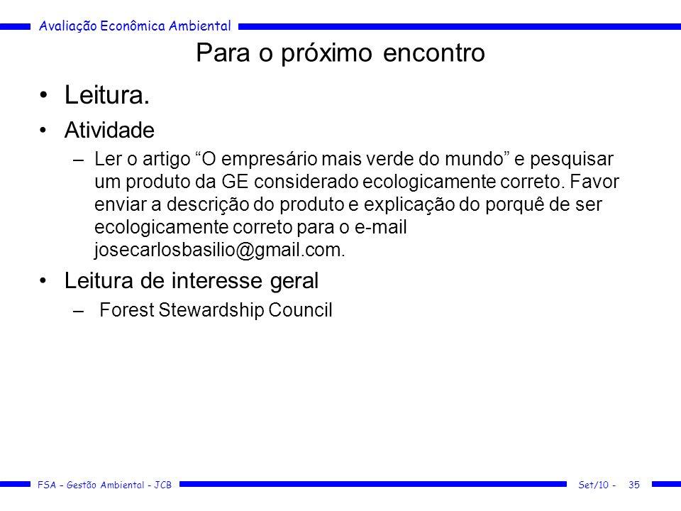 Avaliação Econômica Ambiental FSA – Gestão Ambiental - JCB Set/10 -35 Para o próximo encontro Leitura. Atividade –Ler o artigo O empresário mais verde