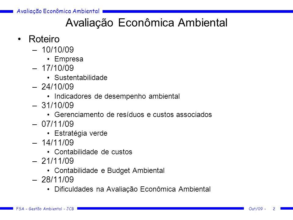 Avaliação Econômica Ambiental FSA – Gestão Ambiental - JCB Out/09 -3 Avaliação Econômica Ambiental Bibliografia –PAIVA, Contabilidade Ambiental –MAY, Valorando a Natureza - (FSA/337.715^V199) –VIVAS AGÜERO, Avaliação Econômica dos Recursos Naturais - (FEA/T333.70981^V856a), Blog –BACKER, Gestão Ambiental - (FSA/658.408^B168g) –TACHIZAWA, Gestão Socioambiental - (FEA/658.408^T117ge) –VALLE, Como se preparar para as normas ISO 14.000 - (FSA/304.2^V181g) –MARTINS, Contabilidade de custos - (FSA/657.42^M386c) –ANVISA, Manual de gerenciamento de resíduos de saúde - (Blog) –DONAIRE, Gestão Ambiental na Empresa - (FSA/658.408^D674g) –CAVALCANTI, Meio Ambiente, Desenvolvimento sustentável e Políticas Públicas - (FSA/333.715^B417m) –LIMA, Controle do Patrimônio Ambiental Brasileiro - (FSA/333.72^L732c) –CAVALCANTI, Desenvolvimento e Natureza - (FSA/333.715^D451)