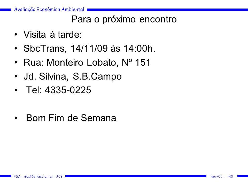 Avaliação Econômica Ambiental FSA – Gestão Ambiental - JCB 40 Para o próximo encontro Visita à tarde: SbcTrans, 14/11/09 às 14:00h. Rua: Monteiro Loba
