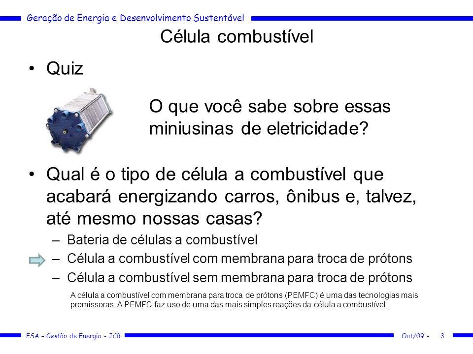 Geração de Energia e Desenvolvimento Sustentável FSA – Gestão de Energia - JCB Outras vantagens A produção de energia sem combustão e sem partes móveis das CaCs as faz até 25% mais eficientes que os motores a combustão interna, reduzindo a emissão de poluentes e de dióxido de carbono.