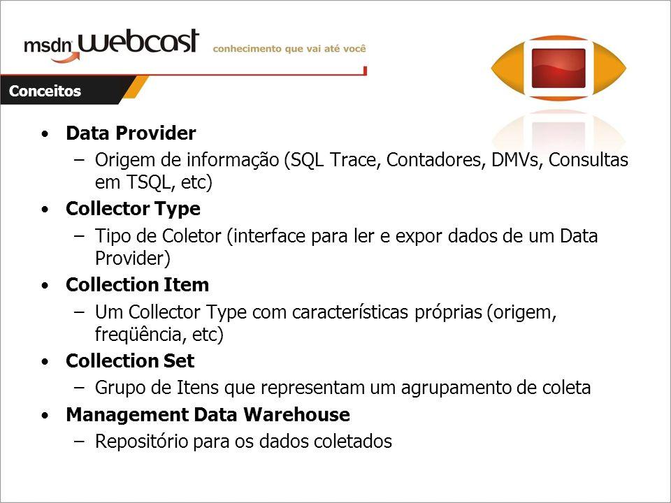 Conceitos Data Provider –Origem de informação (SQL Trace, Contadores, DMVs, Consultas em TSQL, etc) Collector Type –Tipo de Coletor (interface para le